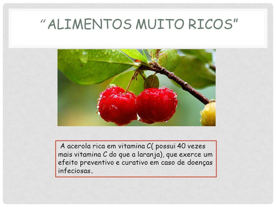 A acerola rica em vitamina C( possui 40 vezes mais vitamina C do que a laranja), que exerce um efeito preventivo e curativo em caso de doenças infeciosas.