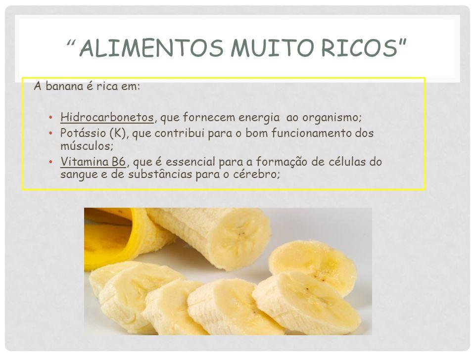A banana é rica em: Hidrocarbonetos, que fornecem energia ao organismo; Potássio (K), que contribui para o bom funcionamento dos músculos; Vitamina B6, que é essencial para a formação de células do sangue e de substâncias para o cérebro;