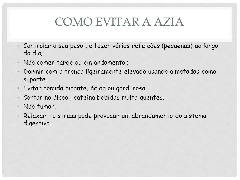 COMO EVITAR A AZIA Controlar o seu peso, e fazer várias refeições (pequenas) ao longo do dia; Não comer tarde ou em andamento.; Dormir com o tronco ligeiramente elevado usando almofadas como suporte.