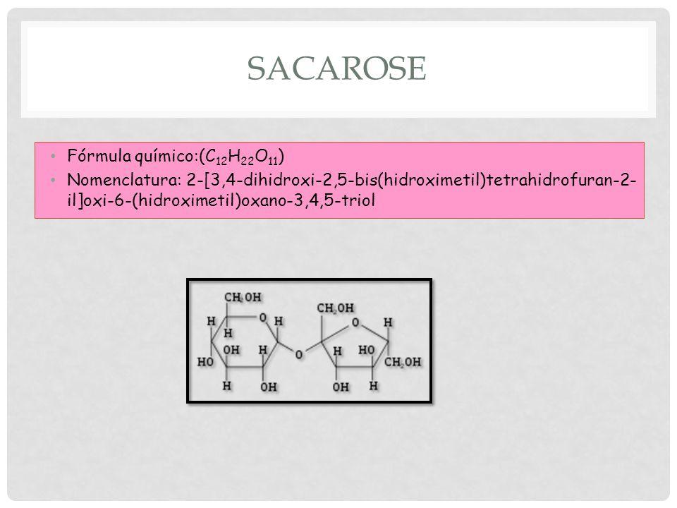 SACAROSE Fórmula químico:(C 12 H 22 O 11 ) Nomenclatura: 2-[3,4-dihidroxi-2,5-bis(hidroximetil)tetrahidrofuran-2- il]oxi-6-(hidroximetil)oxano-3,4,5-triol