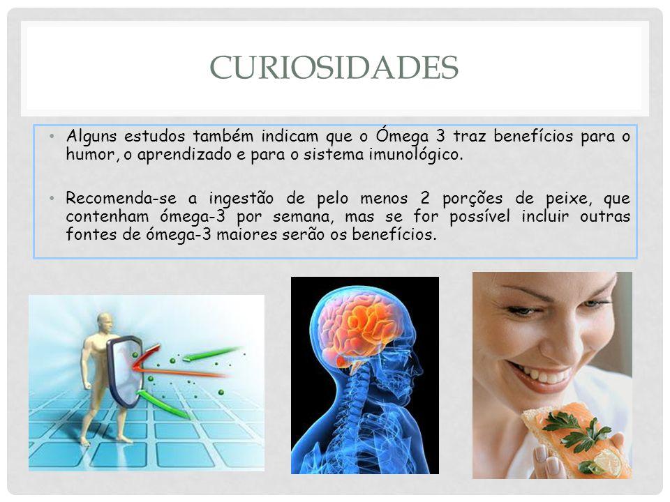 CURIOSIDADES Alguns estudos também indicam que o Ómega 3 traz benefícios para o humor, o aprendizado e para o sistema imunológico.