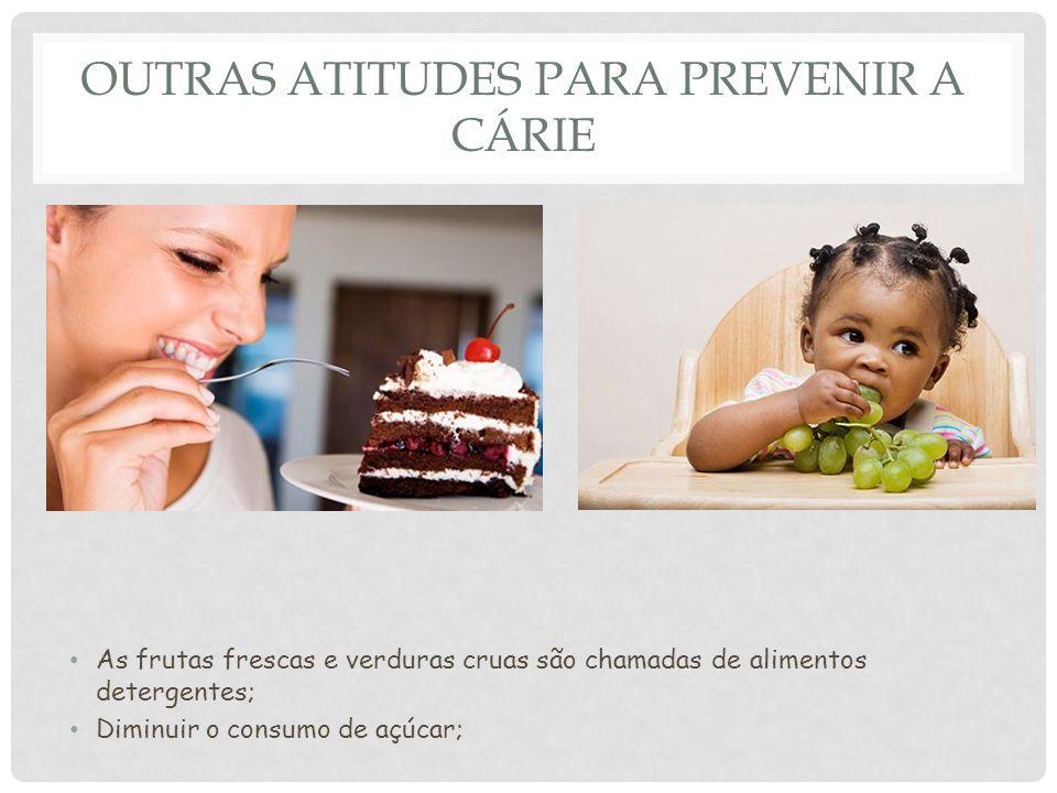OUTRAS ATITUDES PARA PREVENIR A CÁRIE As frutas frescas e verduras cruas são chamadas de alimentos detergentes; Diminuir o consumo de açúcar;