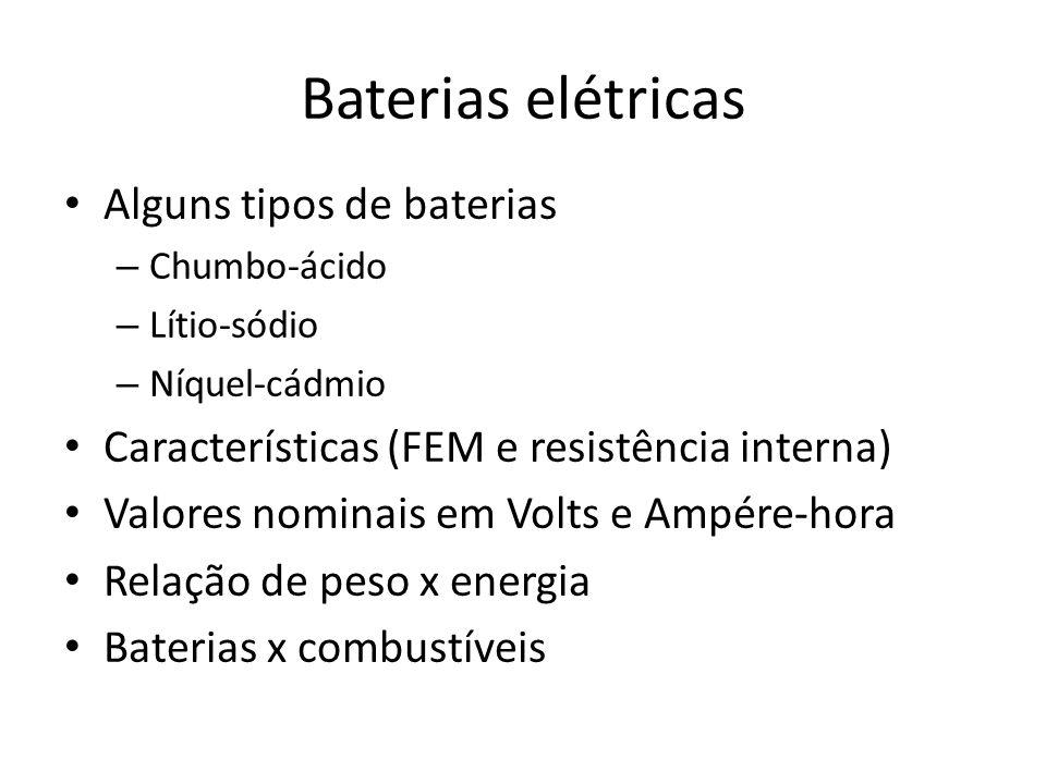 Baterias elétricas Alguns tipos de baterias – Chumbo-ácido – Lítio-sódio – Níquel-cádmio Características (FEM e resistência interna) Valores nominais em Volts e Ampére-hora Relação de peso x energia Baterias x combustíveis