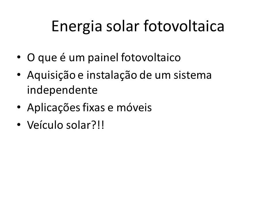 Energia solar fotovoltaica O que é um painel fotovoltaico Aquisição e instalação de um sistema independente Aplicações fixas e móveis Veículo solar?!!