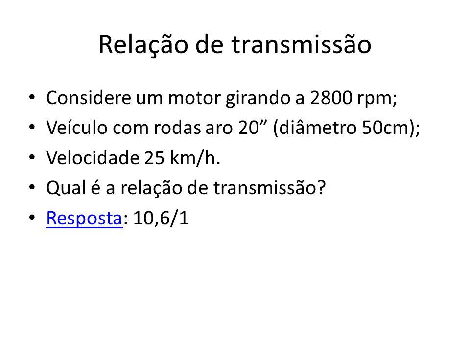 Relação de transmissão Considere um motor girando a 2800 rpm; Veículo com rodas aro 20 (diâmetro 50cm); Velocidade 25 km/h.