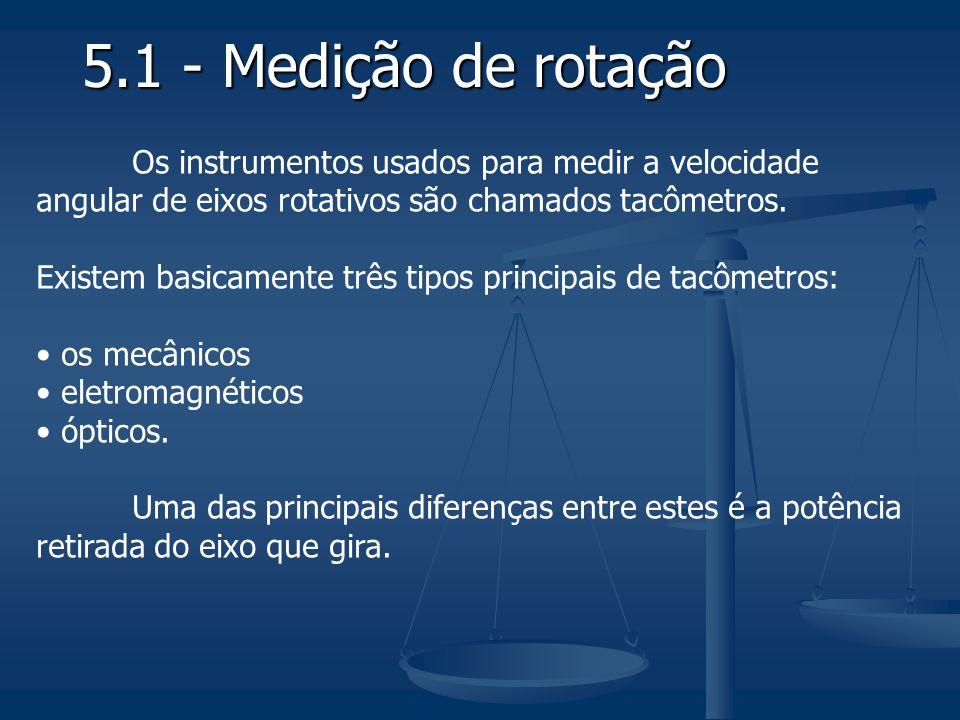 5.1 - Medição de rotação Os instrumentos usados para medir a velocidade angular de eixos rotativos são chamados tacômetros. Existem basicamente três t