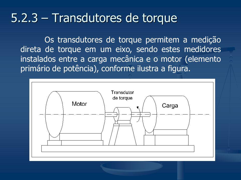 5.2.3 – Transdutores de torque Os transdutores de torque permitem a medição direta de torque em um eixo, sendo estes medidores instalados entre a carg