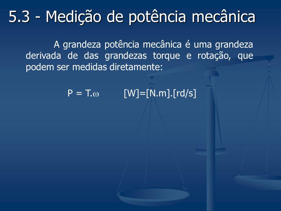 5.3 - Medição de potência mecânica A grandeza potência mecânica é uma grandeza derivada de das grandezas torque e rotação, que podem ser medidas diret