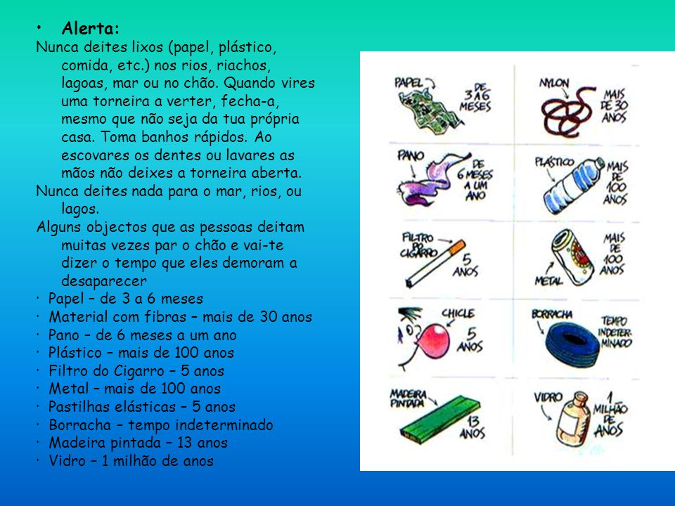 Alerta: Nunca deites lixos (papel, plástico, comida, etc.) nos rios, riachos, lagoas, mar ou no chão. Quando vires uma torneira a verter, fecha-a, mes