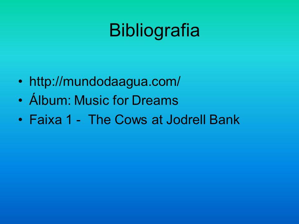 Bibliografia http://mundodaagua.com/ Álbum: Music for Dreams Faixa 1 - The Cows at Jodrell Bank