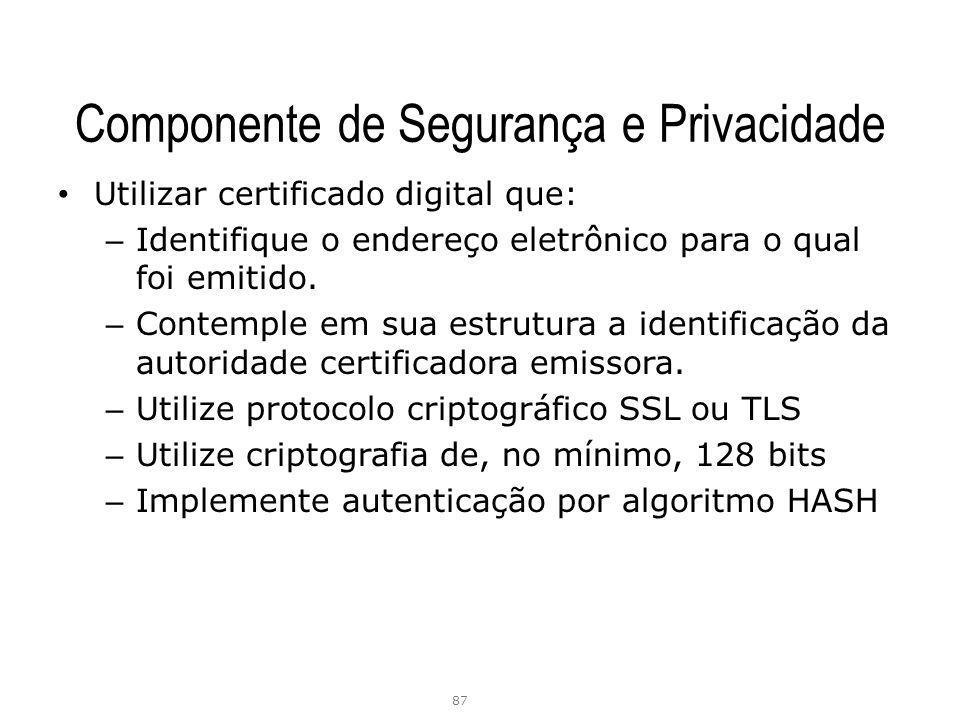 Componente de Segurança e Privacidade Utilizar certificado digital que: – Identifique o endereço eletrônico para o qual foi emitido. – Contemple em su