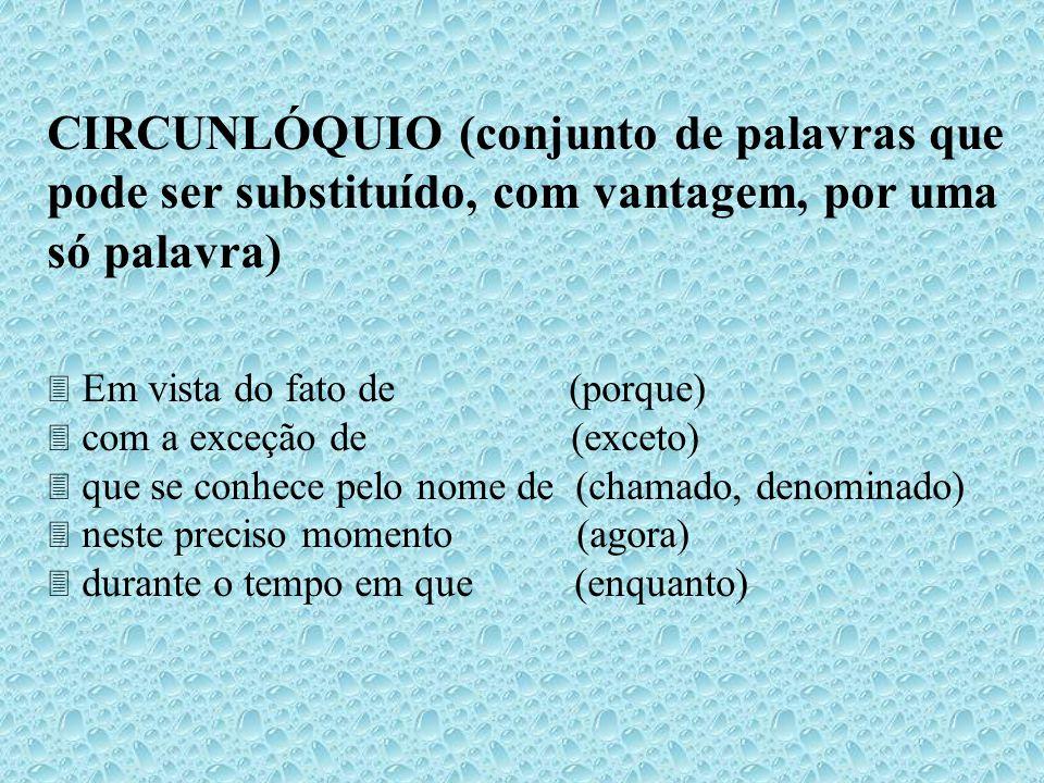 CIRCUNLÓQUIO (conjunto de palavras que pode ser substituído, com vantagem, por uma só palavra) Em vista do fato de (porque) com a exceção de (exceto)