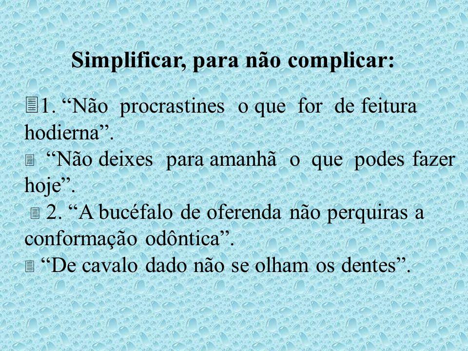 Simplificar, para não complicar: 31. Não procrastines o que for de feitura hodierna. Não deixes para amanhã o que podes fazer hoje. 2. A bucéfalo de o