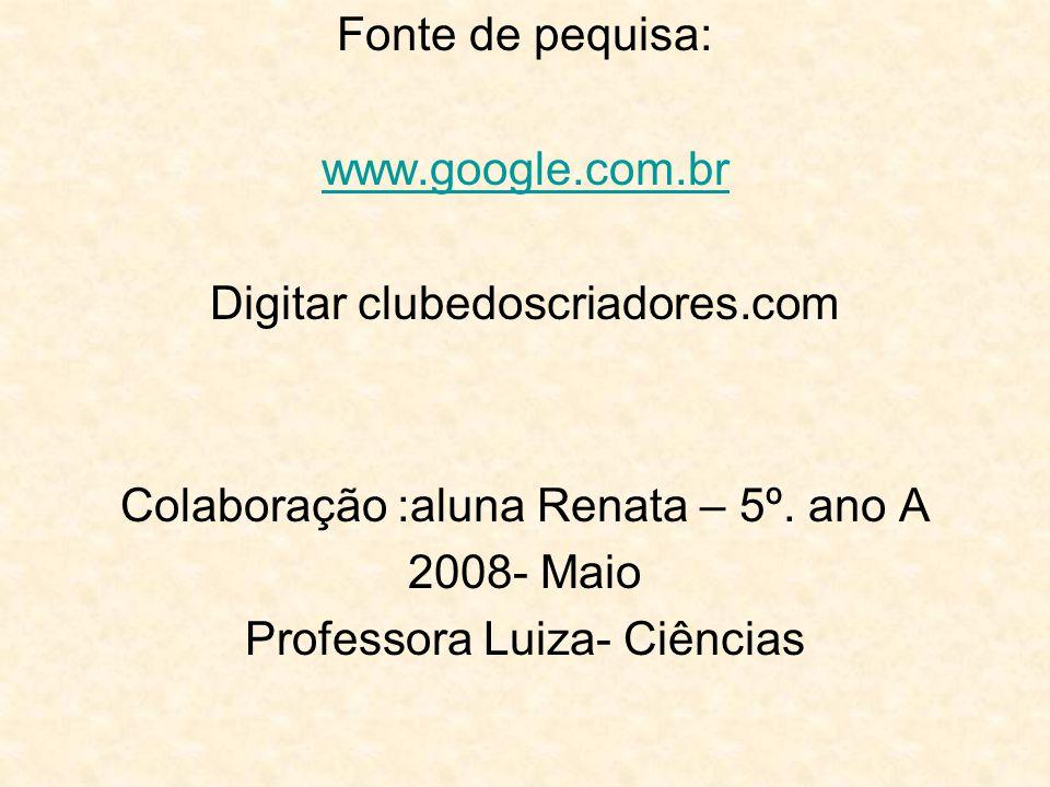 Fonte de pequisa: www.google.com.br Digitar clubedoscriadores.com Colaboração :aluna Renata – 5º. ano A 2008- Maio Professora Luiza- Ciências