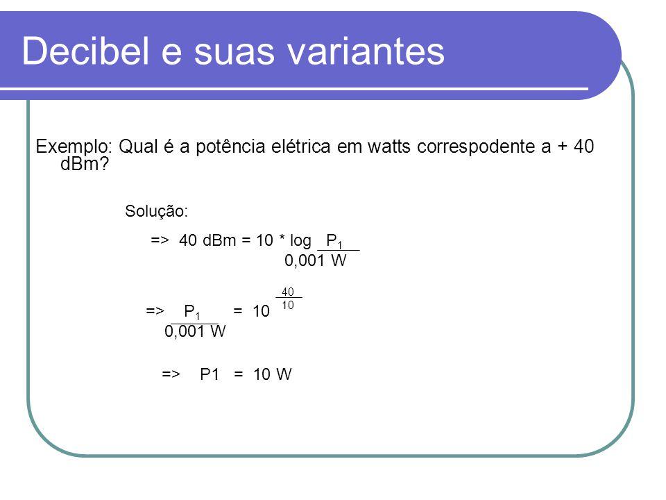 Decibel e suas variantes Exemplo: Qual é a potência elétrica em watts correspodente a + 40 dBm? => 40 dBm = 10 * log P 1 0,001 W => P 1 = 10 0,001 W 4