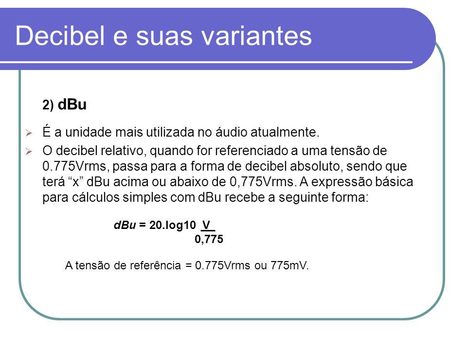 Decibel e suas variantes 2) dBu É a unidade mais utilizada no áudio atualmente. O decibel relativo, quando for referenciado a uma tensão de 0.775Vrms,