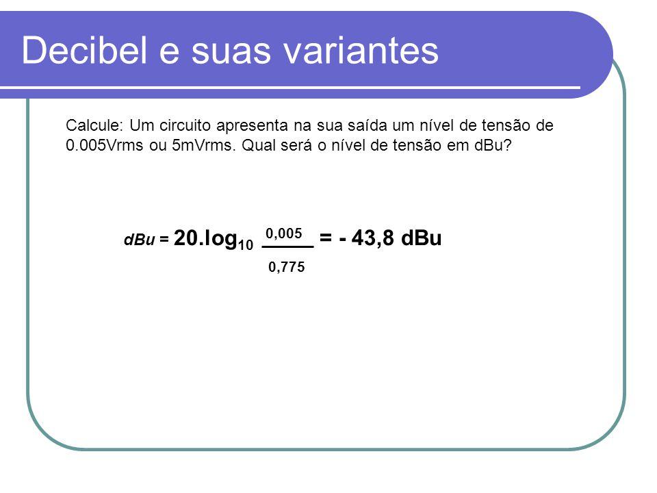 Decibel e suas variantes dBu = 20.log 10 0,005 = - 43,8 dBu 0,775 Calcule: Um circuito apresenta na sua saída um nível de tensão de 0.005Vrms ou 5mVrm