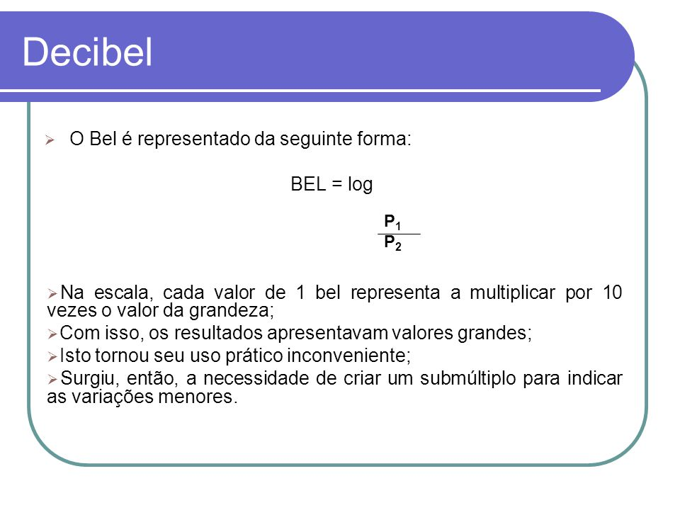 Decibel O Bel é representado da seguinte forma: BEL = log P1P2P1P2 Na escala, cada valor de 1 bel representa a multiplicar por 10 vezes o valor da gra