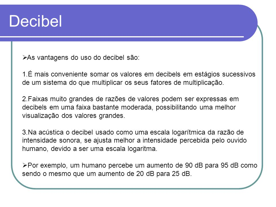 Decibel As vantagens do uso do decibel são: 1.É mais conveniente somar os valores em decibels em estágios sucessivos de um sistema do que multiplicar
