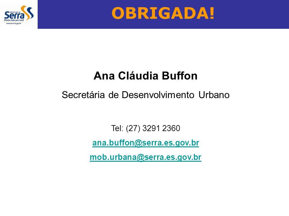 OBRIGADA! Ana Cláudia Buffon Secretária de Desenvolvimento Urbano Tel: (27) 3291 2360 ana.buffon@serra.es.gov.br mob.urbana@serra.es.gov.br