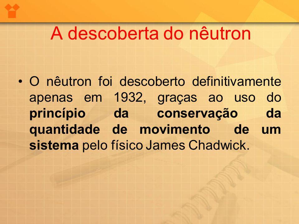 A descoberta do nêutron O nêutron foi descoberto definitivamente apenas em 1932, graças ao uso do princípio da conservação da quantidade de movimento
