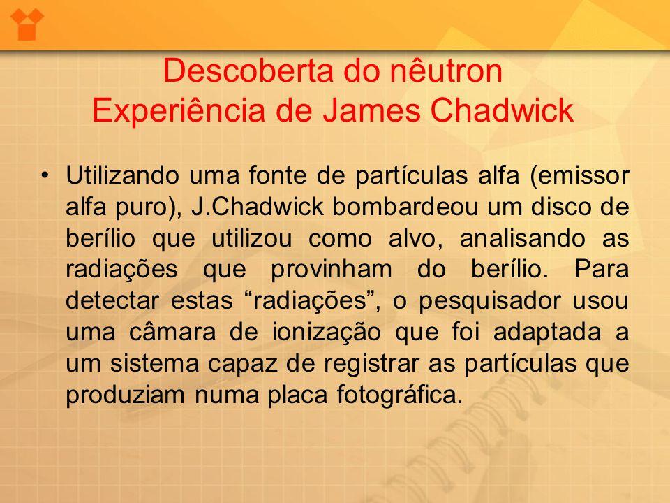 Descoberta do nêutron Experiência de James Chadwick Utilizando uma fonte de partículas alfa (emissor alfa puro), J.Chadwick bombardeou um disco de ber