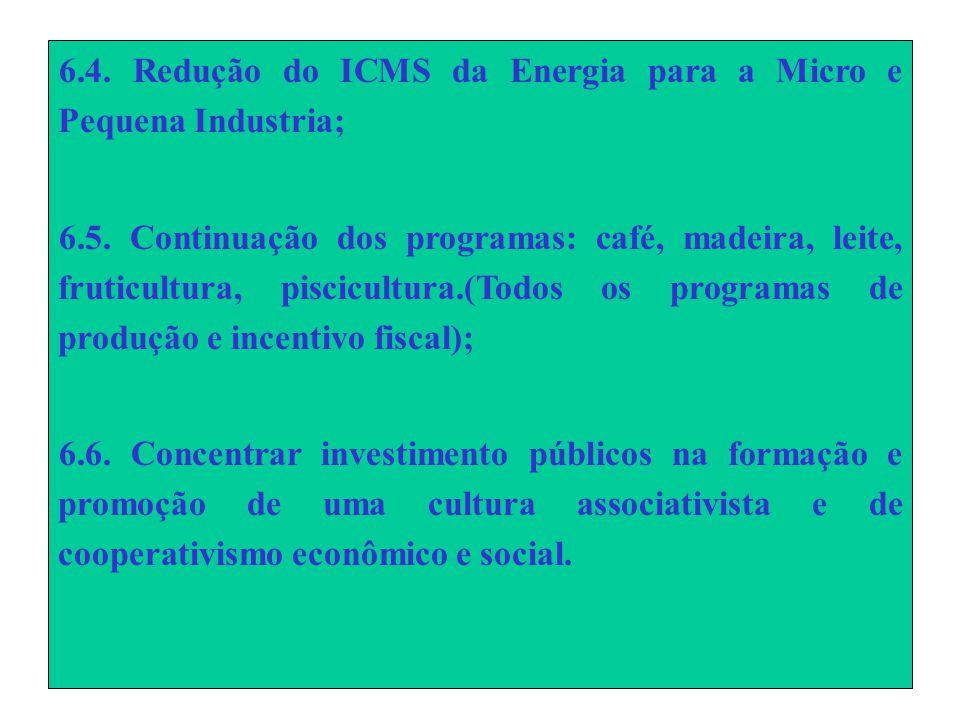 6.4. Redução do ICMS da Energia para a Micro e Pequena Industria; 6.5.