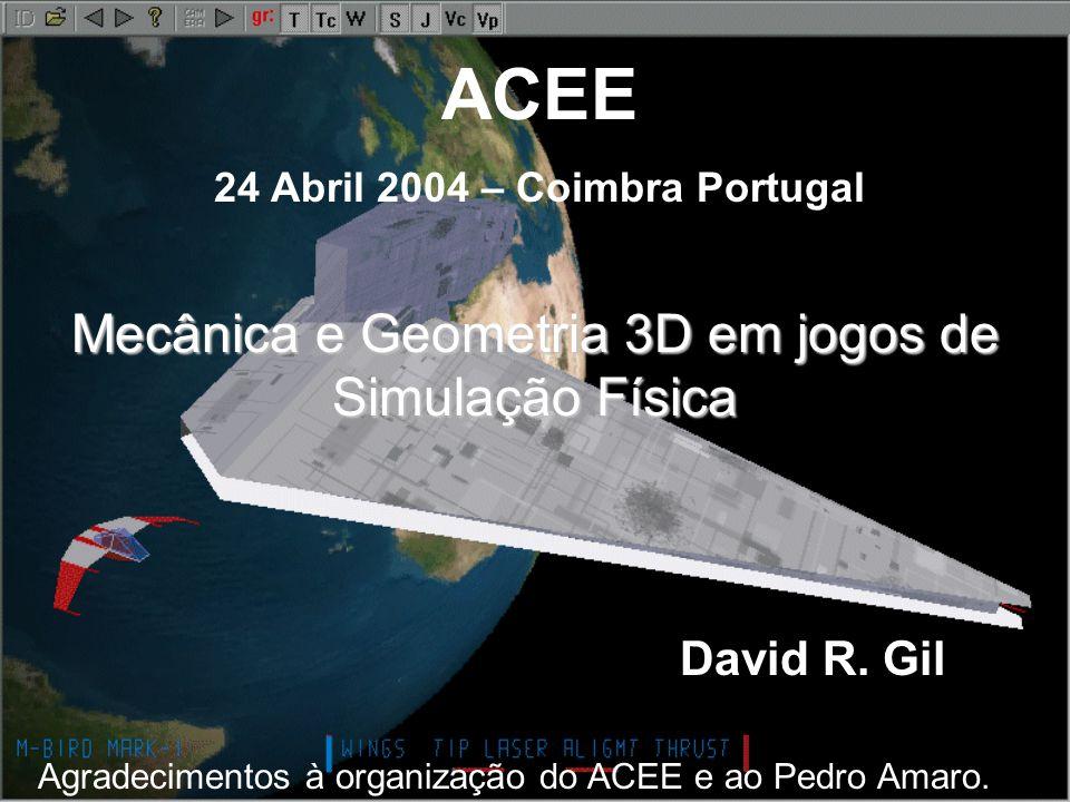 ACEE 24 Abril 2004 – Coimbra Portugal Mecânica e Geometria 3D em jogos de Simulação Física David R. Gil Agradecimentos à organização do ACEE e ao Pedr