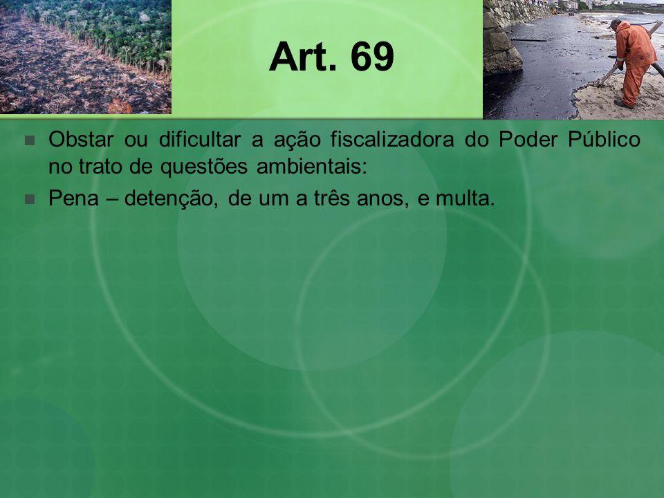 Art. 69 Obstar ou dificultar a ação fiscalizadora do Poder Público no trato de questões ambientais: Pena – detenção, de um a três anos, e multa.