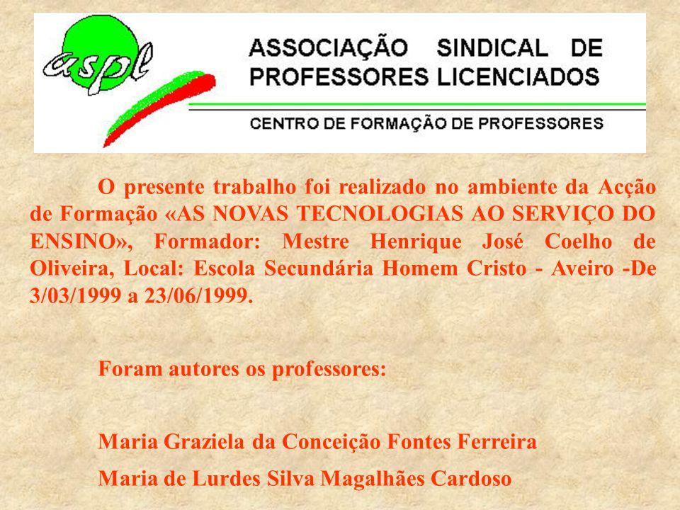 O presente trabalho foi realizado no ambiente da Acção de Formação «AS NOVAS TECNOLOGIAS AO SERVIÇO DO ENSINO», Formador: Mestre Henrique José Coelho de Oliveira, Local: Escola Secundária Homem Cristo - Aveiro -De 3/03/1999 a 23/06/1999.