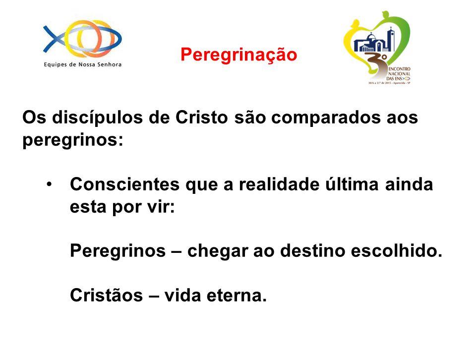 Os discípulos de Cristo são comparados aos peregrinos: Conscientes que a realidade última ainda esta por vir: Peregrinos – chegar ao destino escolhido