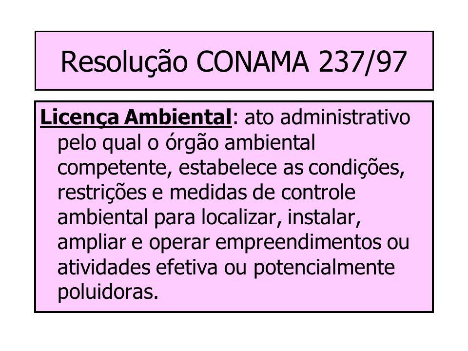 Resolução CONAMA 237/97 Licença Ambiental: ato administrativo pelo qual o órgão ambiental competente, estabelece as condições, restrições e medidas de controle ambiental para localizar, instalar, ampliar e operar empreendimentos ou atividades efetiva ou potencialmente poluidoras.