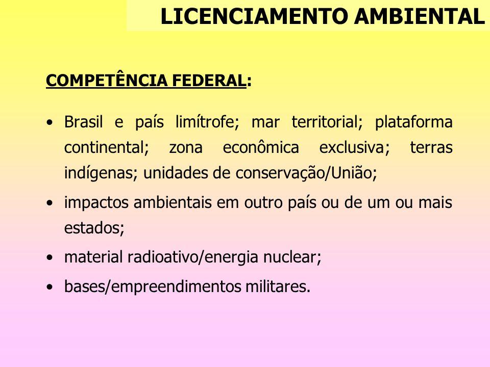 COMPETÊNCIA FEDERAL: Brasil e país limítrofe; mar territorial; plataforma continental; zona econômica exclusiva; terras indígenas; unidades de conservação/União; impactos ambientais em outro país ou de um ou mais estados; material radioativo/energia nuclear; bases/empreendimentos militares.