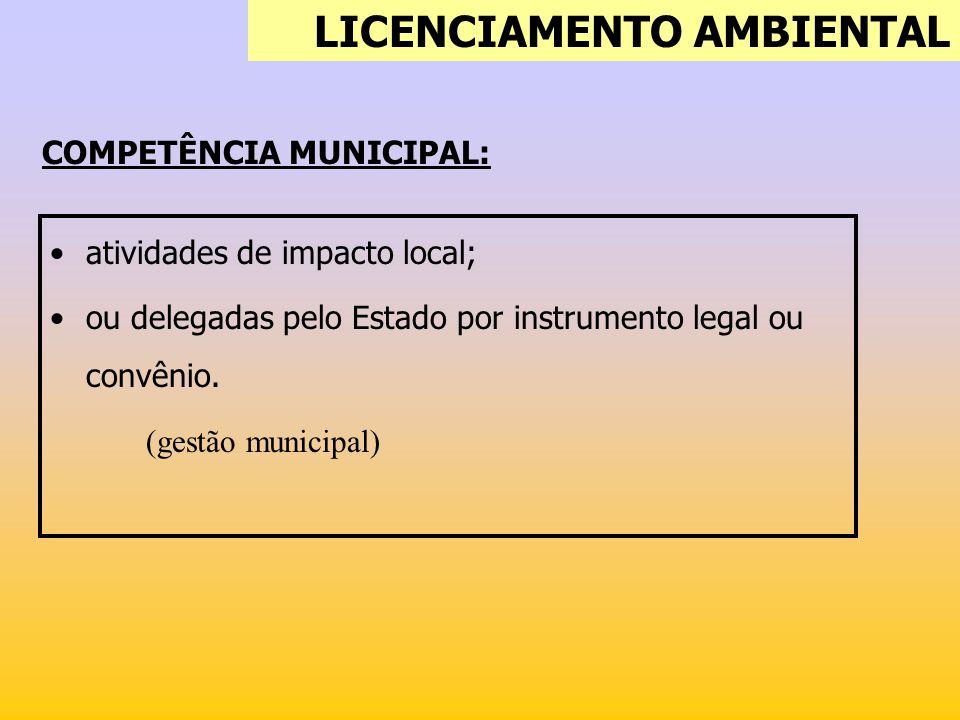COMPETÊNCIA MUNICIPAL: atividades de impacto local; ou delegadas pelo Estado por instrumento legal ou convênio. (gestão municipal) LICENCIAMENTO AMBIE