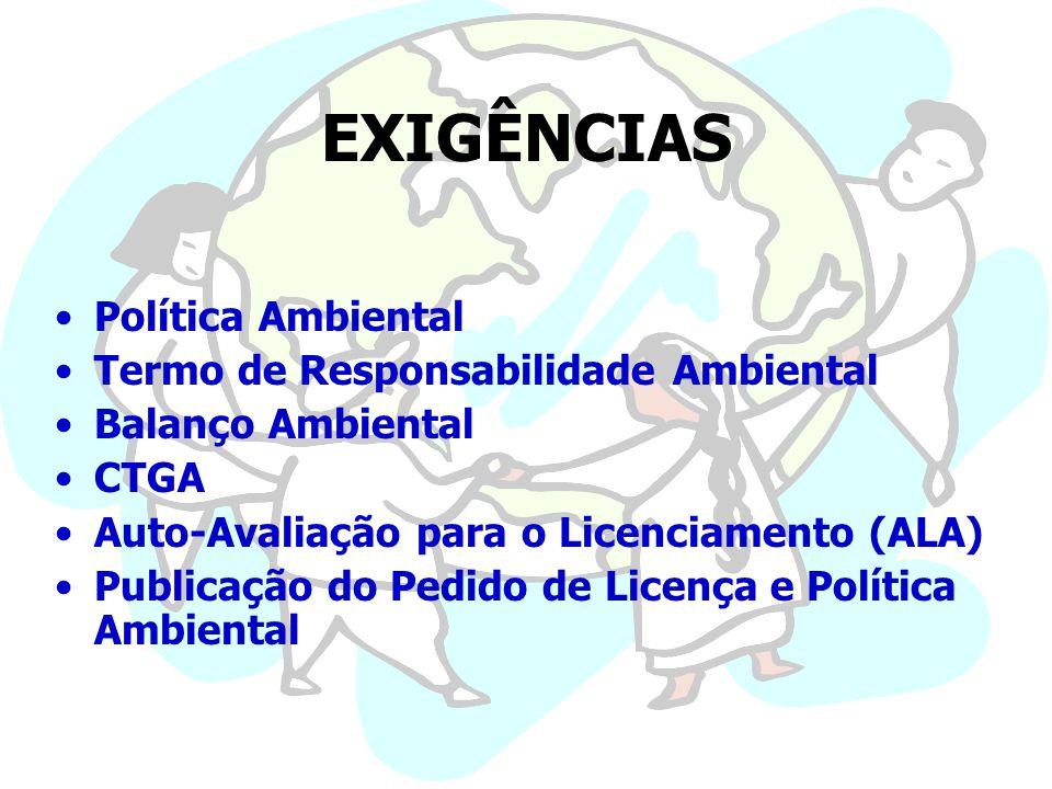 EXIGÊNCIAS Política Ambiental Termo de Responsabilidade Ambiental Balanço Ambiental CTGA Auto-Avaliação para o Licenciamento (ALA) Publicação do Pedido de Licença e Política Ambiental