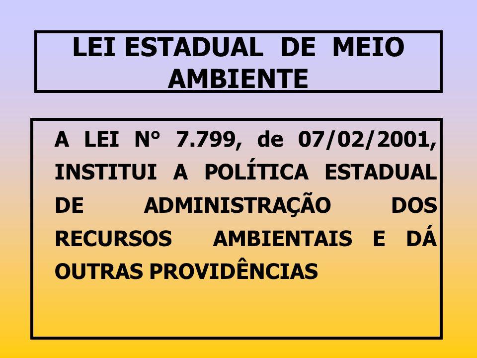 LEI ESTADUAL DE MEIO AMBIENTE A LEI N° 7.799, de 07/02/2001, INSTITUI A POLÍTICA ESTADUAL DE ADMINISTRAÇÃO DOS RECURSOS AMBIENTAIS E DÁ OUTRAS PROVIDÊ