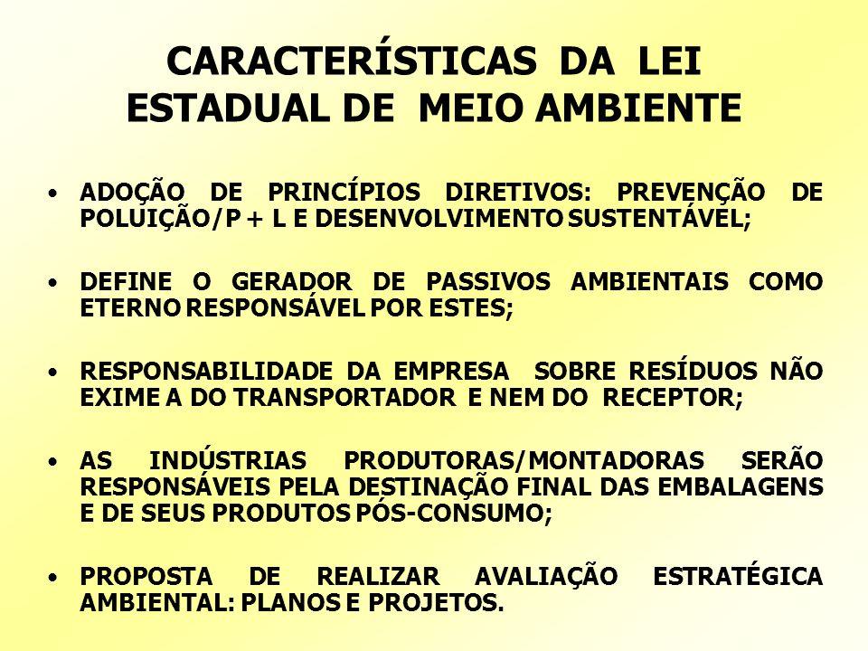 CARACTERÍSTICAS DA LEI ESTADUAL DE MEIO AMBIENTE ADOÇÃO DE PRINCÍPIOS DIRETIVOS: PREVENÇÃO DE POLUIÇÃO/P + L E DESENVOLVIMENTO SUSTENTÁVEL; DEFINE O GERADOR DE PASSIVOS AMBIENTAIS COMO ETERNO RESPONSÁVEL POR ESTES; RESPONSABILIDADE DA EMPRESA SOBRE RESÍDUOS NÃO EXIME A DO TRANSPORTADOR E NEM DO RECEPTOR; AS INDÚSTRIAS PRODUTORAS/MONTADORAS SERÃO RESPONSÁVEIS PELA DESTINAÇÃO FINAL DAS EMBALAGENS E DE SEUS PRODUTOS PÓS-CONSUMO; PROPOSTA DE REALIZAR AVALIAÇÃO ESTRATÉGICA AMBIENTAL: PLANOS E PROJETOS.