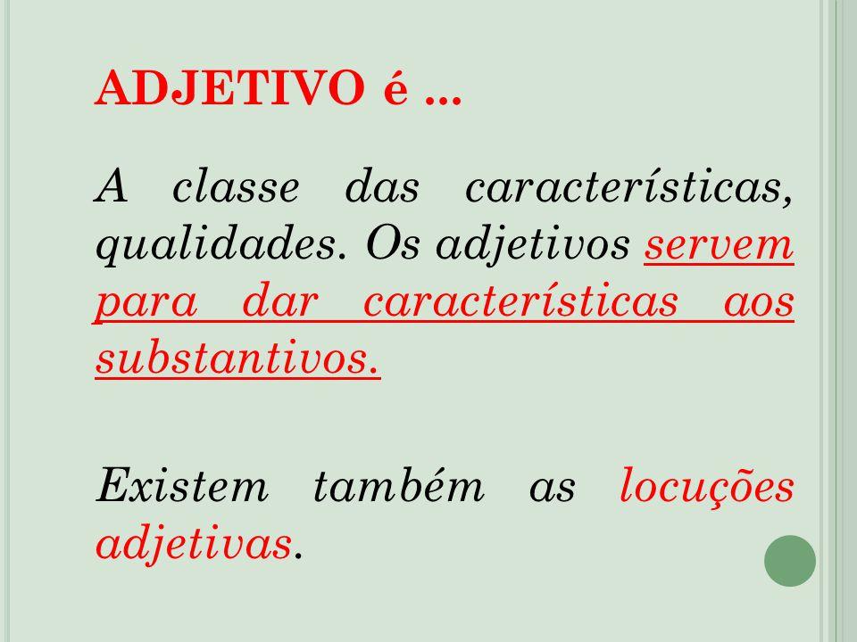 ADJETIVO é... A classe das características, qualidades. Os adjetivos servem para dar características aos substantivos. Existem também as locuções adje