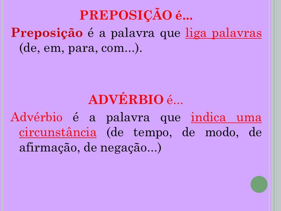 PREPOSIÇÃO é... Preposição é a palavra que liga palavras (de, em, para, com...). ADVÉRBIO é... Advérbio é a palavra que indica uma circunstância (de t