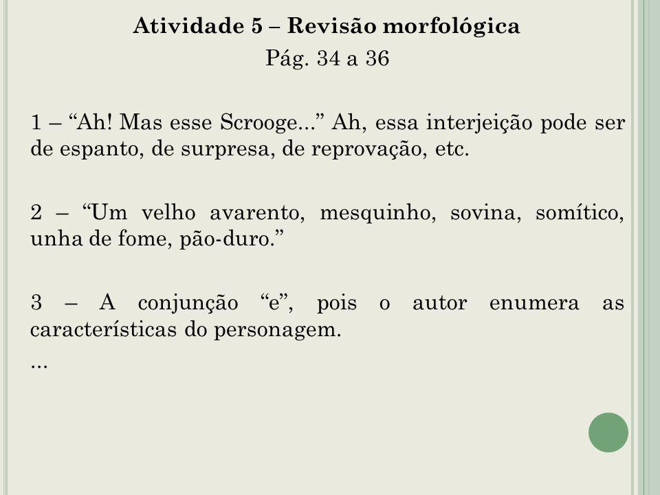 Atividade 5 – Revisão morfológica Pág. 34 a 36 1 – Ah! Mas esse Scrooge... Ah, essa interjeição pode ser de espanto, de surpresa, de reprovação, etc.