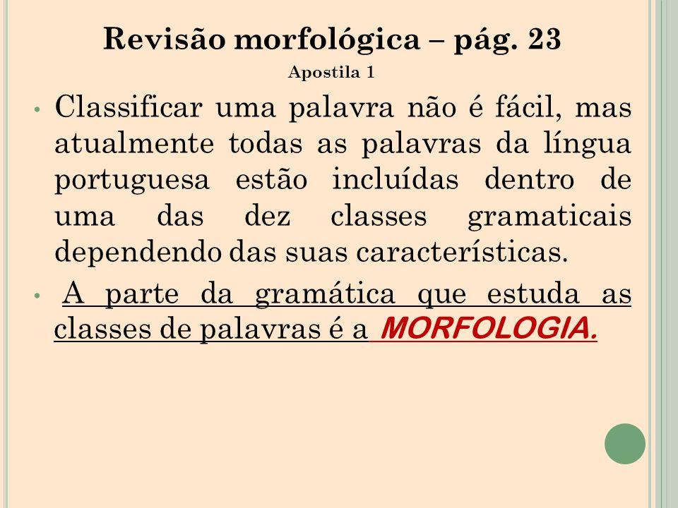 Revisão morfológica – pág. 23 Apostila 1 Classificar uma palavra não é fácil, mas atualmente todas as palavras da língua portuguesa estão incluídas de