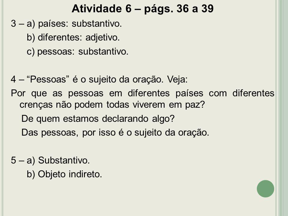 Atividade 6 – págs. 36 a 39 3 – a) países: substantivo. b) diferentes: adjetivo. c) pessoas: substantivo. 4 – Pessoas é o sujeito da oração. Veja: Por