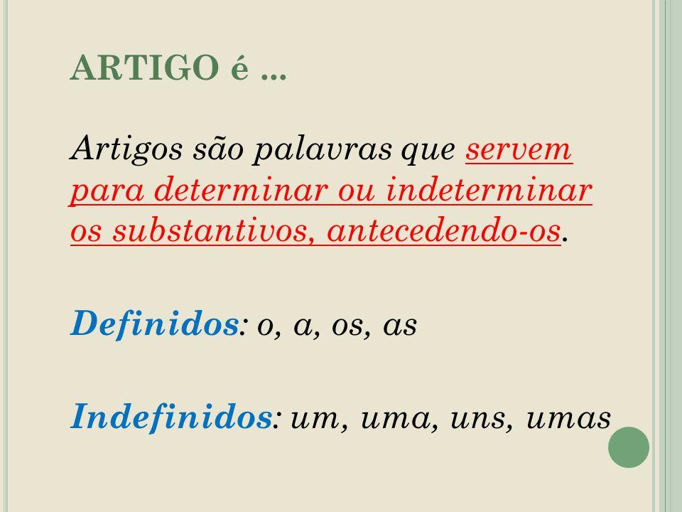 ARTIGO é... Artigos são palavras que servem para determinar ou indeterminar os substantivos, antecedendo-os. Definidos : o, a, os, as Indefinidos : um