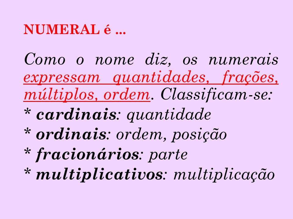 NUMERAL é... Como o nome diz, os numerais expressam quantidades, frações, múltiplos, ordem. Classificam-se: * cardinais : quantidade * ordinais : orde