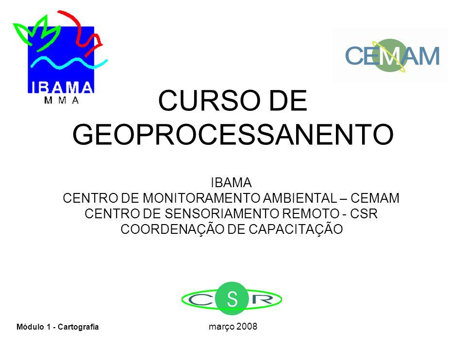 março 2008 CURSO DE GEOPROCESSANENTO IBAMA CENTRO DE MONITORAMENTO AMBIENTAL – CEMAM CENTRO DE SENSORIAMENTO REMOTO - CSR COORDENAÇÃO DE CAPACITAÇÃO Módulo 1 - Cartografia