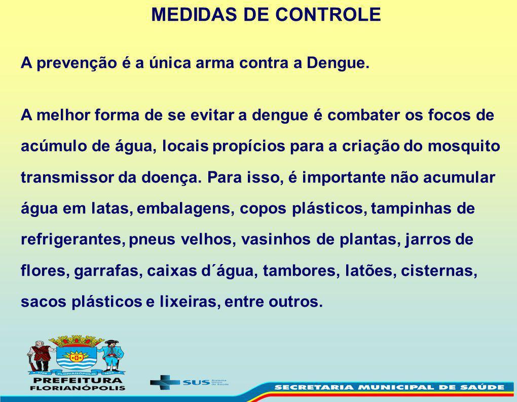 MEDIDAS DE CONTROLE A prevenção é a única arma contra a Dengue. A melhor forma de se evitar a dengue é combater os focos de acúmulo de água, locais pr