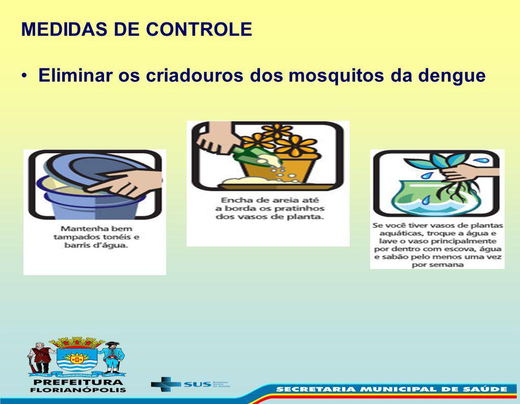 MEDIDAS DE CONTROLE Eliminar os criadouros dos mosquitos da dengue