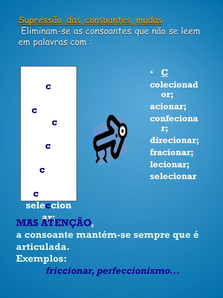Supressão das consoantes mudas Eliminam-se as consoantes que não se leem em palavras com : CC coleccion ador; accionar; confeccio nar; direccion ar; f