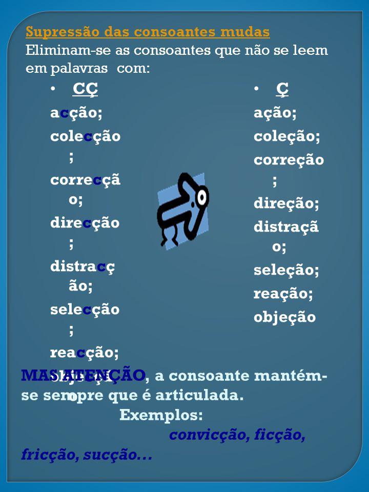 Supressão das consoantes mudas Eliminam-se as consoantes que não se leem em palavras com: CÇ acção; colecção ; correcçã o; direcção ; distracç ão; sel