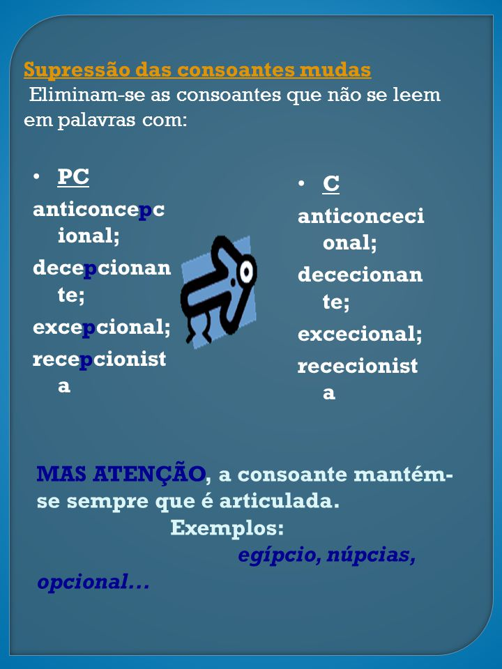 Supressão das consoantes mudas Eliminam-se as consoantes que não se leem em palavras com: PC anticoncepc ional; decepcionan te; excepcional; recepcion
